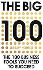 The Big 100 - The 100 Business Tools You Need To Succeed ebook by Jeremy Kourdi