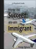 How to Succeed as an Immigrant ebook by George Egbuonu