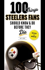 100 Things Steelers Fans Should Know & Do Before They Die ebook by Matt Loede