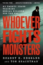 Whoever Fights Monsters - My Twenty Years Tracking Serial Killers for the FBI ebooks by Robert K. Ressler, Tom Shachtman, Charles Spicer