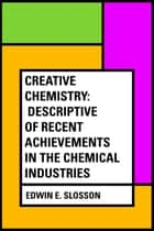 Creative Chemistry: Descriptive of Recent Achievements in the Chemical Industries ebook by Edwin E. Slosson