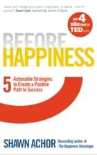 Before Happiness - Five Actionable Strategies to Create a Positive Path to Success ebook by Shawn Achor