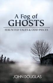 A Fog of Ghosts - Haunted Tales & Odd Pieces ebook by John Douglas
