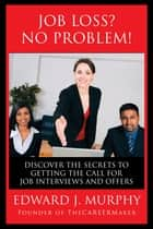 Job Loss? No Problem: Discover the Secrets to Getting the Call for Job Interviews and Offers. ebook by Edward J. Murphy
