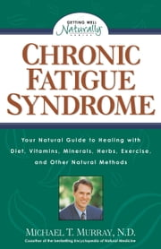 Chronic Fatigue Syndrome - Your Natural Guide to Healing with Diet, Vitamins, Minerals, Herbs, Exercise, and Other Natural Methods ebook by Michael T. Murray, N.D.