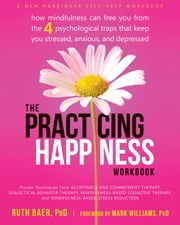 The Practicing Happiness Workbook - How Mindfulness Can Free You from the Four Psychological Traps That Keep You Stressed, Anxious, and Depressed ebook by Ruth Baer, PhD,Mark Williams, PhD