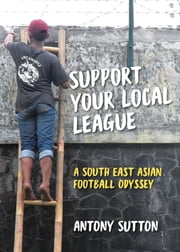 Support Your Local League - A South-East Asian Football Odyssey ebook by Antony Sutton, Retta Laraway