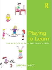 Playing to Learn - The role of play in the early years ebook by Sandra Smidt