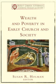 Wealth and Poverty in Early Church and Society (Holy Cross Studies in Patristic Theology and History) ebook by Susan R. Holman