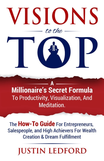 Visions To The Top - A Millionaire's Secret Formula to Productivity, Visualization, and Meditation ebook by Justin Ledford
