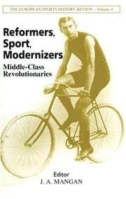 Reformers, Sport, Modernizers - Middle-class Revolutionaries ebook by J A Mangan