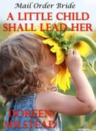 Mail Order Bride: A Little Child Shall Lead Her ebook by Doreen Milstead