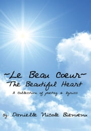 Le Beau Coeur~The Beautiful Heart - A Collection of poetry & lyrics ebook by Danielle Nicole Bienvenu