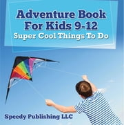 Adventure Book For Kids 9-12: Super Cool Things To Do - Fun for Kids of All Ages ebook by Speedy Publishing LLC