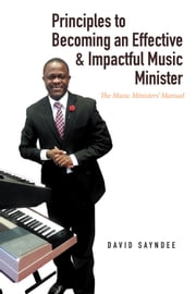 Principles to Becoming an Effective & Impactful Music Minister - The Music Ministers Manual ebook by David Sayndee