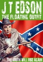 The Floating Outfit 37: The South Will Rise Again ebook by J.T. Edson