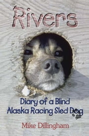 Rivers - Diary of a Blind Alaska Racing Sled Dog ebook by Mike Dillingham