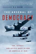 The Arsenal of Democracy - FDR, Detroit, and an Epic Quest to Arm an America at War ebook by A. J. Baime