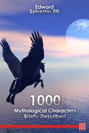 1000 Mythological Characters Briefly Described ebook by Edward Sylvester Ellis