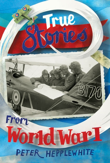 True Stories from World War I ebook by Peter Hepplewhite