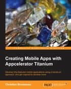 Creating Mobile Apps with Appcelerator Titanium ebook by Christian Brousseau