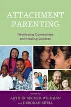 Attachment Parenting - Developing Connections and Healing Children ebook by Arthur Becker-Weidman, Deborah Shell, Karen A. Hunt,...