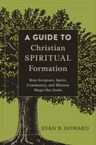 A Guide to Christian Spiritual Formation - How Scripture, Spirit, Community, and Mission Shape Our Souls ebook by Evan B. Howard