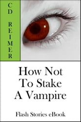 How Not To Stake A Vampire (Flash Stories) ebook by C.D. Reimer