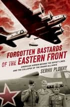 Forgotten Bastards of the Eastern Front - American Airmen behind the Soviet Lines and the Collapse of the Grand Alliance eBook by Serhii Plokhy