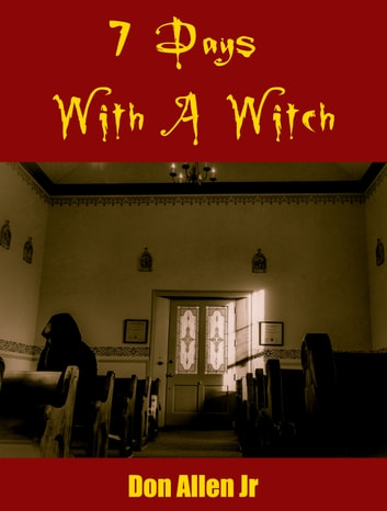 7 Days With A Witch - The true story of my encounter with the High Witch of the 4 corners and the truth that made her free! ebook by Don Allen Jr.