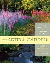 The Artful Garden - Creative Inspiration for Landscape Design ebook by James van Sweden,Tom Christopher