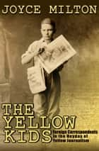 The Yellow Kids - Foreign Correspondents in the Heyday of Yellow Journalism ebook by Joyce Milton
