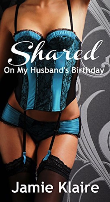 Shared On My Husband's Birthday - Shared, #1 ebook by Jamie Klaire