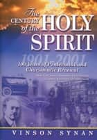 The Century of the Holy Spirit - 100 Years of Pentecostal and Charismatic Renewal, 1901-2001 ebook by Thomas Nelson