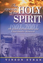 The Century of the Holy Spirit - 100 Years of Pentecostal and Charismatic Renewal, 1901-2001 ebook by Vinson Synan