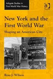 New York and the First World War - Shaping an American City ebook by Dr Ross J Wilson,Dr John Bourne