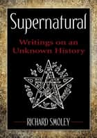 Supernatural - Writings on an Unknown History ebook by Richard Smoley