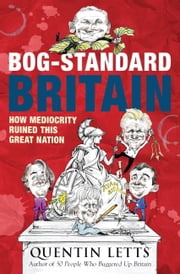 Bog-Standard Britain - How Mediocrity Ruined This Great Nation ebook by Quentin Letts