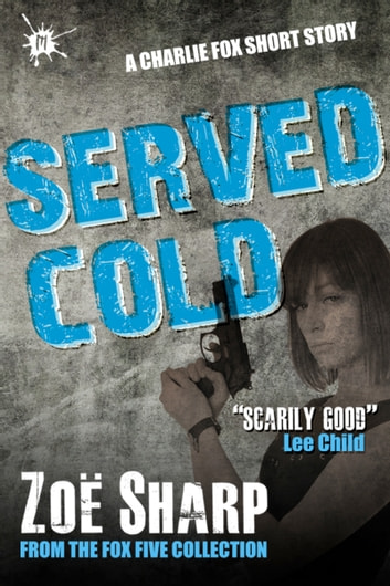 Served Cold: from the FOX FIVE Charlie Fox short story collection ebook by Zoe Sharp