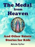 The Medal from Heaven and Other Saints Stories for Kids ebook by Melaine Ryther