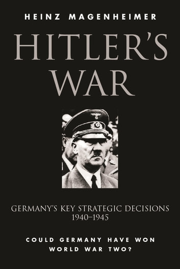 Hitler's War - Germany's Key Strategic Decisions 1940-45 ebook by Heinz Magenheimer