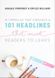 16 Formulas that Convince & 101 Headlines that Convert Readers to Leads ebook by Abagail Pumphrey,Emylee Williams