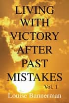 Living with Victory After Past Mistakes ebook by Louise Bannerman