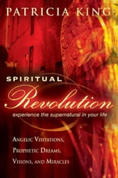 Spiritual Revolution: Experience the Supernatural in Your Life-Angelic Visitation, Prophetic Dreams, Visions, Miracles ebook by Patricia King