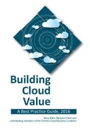 Building Cloud Value: A Best Practice Guide, 2016 ebook by Mary Allen,Michael O'Neil