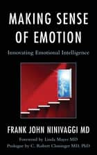 Making Sense of Emotion - Innovating Emotional Intelligence ebook by Frank John Ninivaggi M.D., Linda C. Mayes