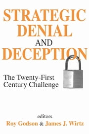Strategic Denial and Deception - The Twenty-First Century Challenge ebook by Roy Godson,James J. Wirtz