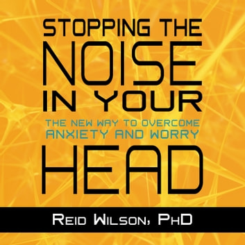 Stopping the Noise in Your Head - The New Way to Overcome Anxiety and Worry audiobook by Reid Wilson, PhD