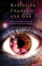 Evolution, Chance, and God - Understanding the Relationship between Evolution and Religion ebook by Dr Brendan Sweetman