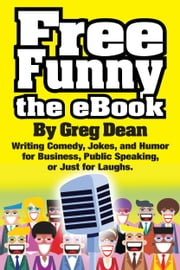 Free Funny the eBook: Writing Comedy, Jokes, and Humor for Business, Public Speaking, or Just for Laughs ebook by Greg Dean